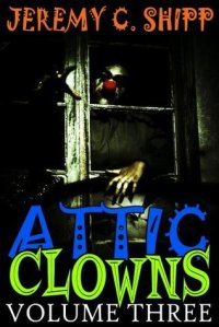 Attic Clowns Volume Three by Jeremy C Shipp